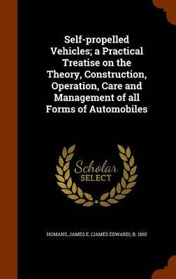 Self-Propelled Vehicles; A Practical Treatise on the Theory, Construction, Operation, Care and Management of All Forms of Automobiles by James E B 1865 Homans image
