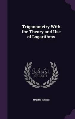 Trigonometry with the Theory and Use of Logarithms by Maxime Bocher