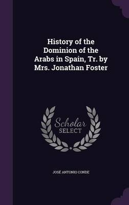 History of the Dominion of the Arabs in Spain, Tr. by Mrs. Jonathan Foster by Jose Antonio Conde