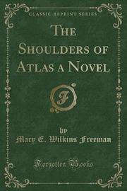 The Shoulders of Atlas a Novel (Classic Reprint) by Mary E.Wilkins Freeman