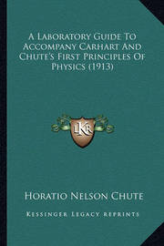 A Laboratory Guide to Accompany Carhart and Chute's First Principles of Physics (1913) by Horatio Nelson Chute