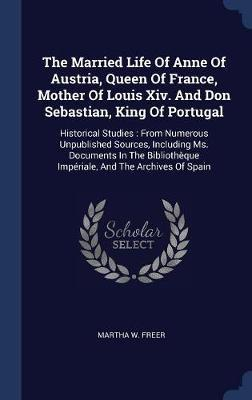 The Married Life of Anne of Austria, Queen of France, Mother of Louis XIV. and Don Sebastian, King of Portugal by Martha W Freer