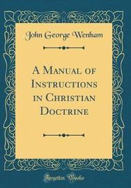 A Manual of Instructions in Christian Doctrine (Classic Reprint) by John George Wenham image