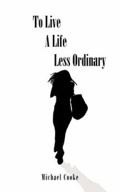 To Live A Life Less Ordinary by Michael Cooke image