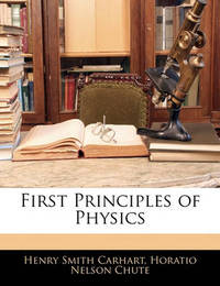 First Principles of Physics by Henry Smith Carhart