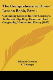 The Comprehensive Home Lesson Book, Part 4: Containing Lessons In Holy Scripture, Arithmetic, Spelling, Grammar And Geography, Hymns And Poetry (1867) by T T Sharpe image