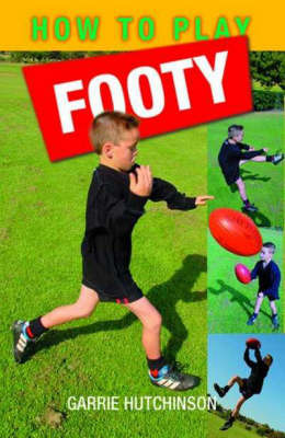 How to Play Footy: Australian Rules by Garrie Hutchinson
