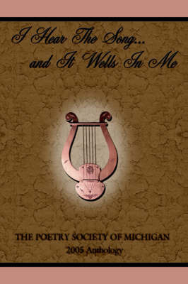 I Hear the Song...and It Wells in Me by Poetry Society of Michigan The Poetry Society of Michigan