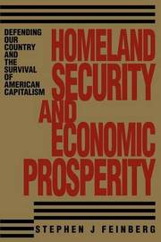 Homeland Security and Economic Prosperity: Defending Our Country and the Survival of American Capitalism by Stephen J. Feinberg