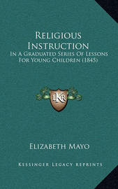 Religious Instruction: In a Graduated Series of Lessons for Young Children (1845) by Elizabeth Mayo