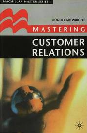 Mastering Customer Relations by Roger I. Cartwright