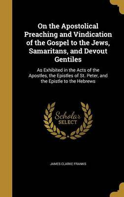 On the Apostolical Preaching and Vindication of the Gospel to the Jews, Samaritans, and Devout Gentiles by James Clarke Franks