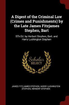 A Digest of the Criminal Law (Crimes and Punishments) by the Late James Fitzjames Stephen, Bart by James Fitzjames Stephen