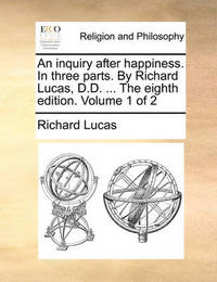 An Inquiry After Happiness. in Three Parts. by Richard Lucas, D.D. ... the Eighth Edition. Volume 1 of 2 by Richard Lucas