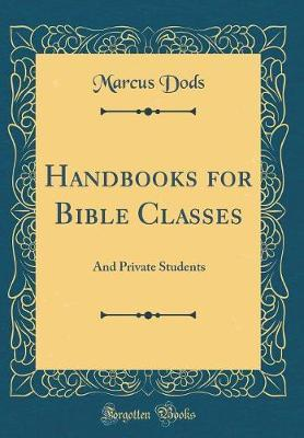 Handbooks for Bible Classes and Private Students (Classic Reprint) by Marcus Dods