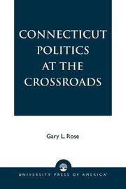 Connecticut Politics at the Crossroads by Gary L. Rose