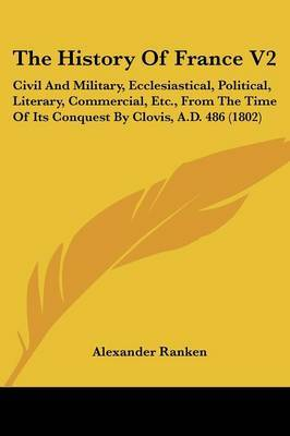 The History of France V2: Civil and Military, Ecclesiastical, Political, Literary, Commercial, Etc., from the Time of Its Conquest by Clovis, A.D. 486 (1802) by Alexander Ranken image
