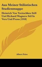 Aus Meiner Stilistischen Studienmappe: Heinrich Von Treitschkes Still Und Richard Wagners Stil in Vers Und Prosa (1910) by Albert Fries image