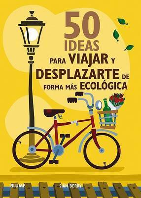 50 Ideas Para Viajar y Desplazarte de Forma Mas Ecologica by Sian Berry
