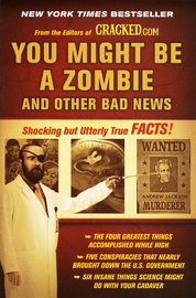 You Might Be a Zombie and Other Bad News: Shocking But Utterly True Facts by Cracked.Com