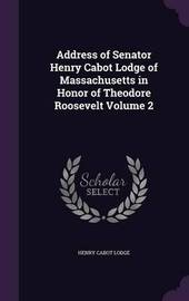 Address of Senator Henry Cabot Lodge of Massachusetts in Honor of Theodore Roosevelt Volume 2 by Henry Cabot Lodge