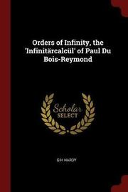 Orders of Infinity, the 'Infinitarcalcul' of Paul Du Bois-Reymond by G.H. Hardy