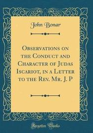 Observations on the Conduct and Character of Judas Iscariot, in a Letter to the REV. Mr. J. P (Classic Reprint) by John Bonar image