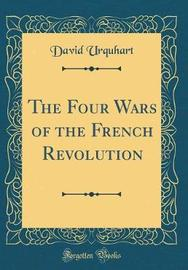 The Four Wars of the French Revolution (Classic Reprint) by David Urquhart image