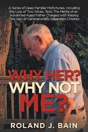 Why Her? Why Not Me? by Roland J Bain