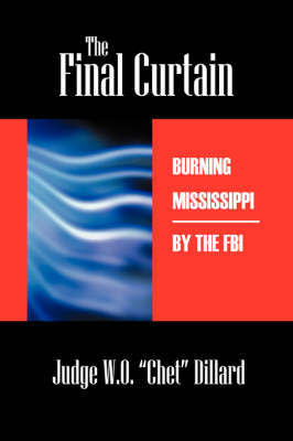 The Final Curtain: Burning Mississippi by the FBI by Judge W O Chet Dillard