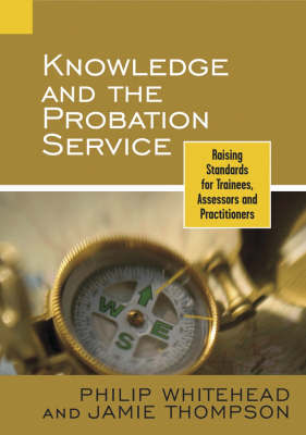 Knowledge and the Probation Service: Raising Standards for Trainees, Assessors, and Practitioners by Philip Whitehead