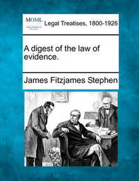 A Digest of the Law of Evidence. by James Fitzjames Stephen