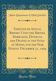 Thirteenth Annual Report Upon the Births, Marriages, Divorces and Deaths in the State of Maine, for the Year Ending December 31, 1904 (Classic Reprint) by Maine Department of Vital Statistics