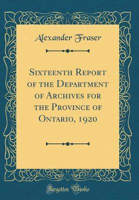 Sixteenth Report of the Department of Archives for the Province of Ontario, 1920 (Classic Reprint) by Alexander Fraser