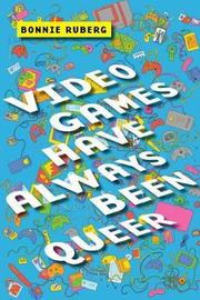 Video Games Have Always Been Queer by Bonnie Ruberg