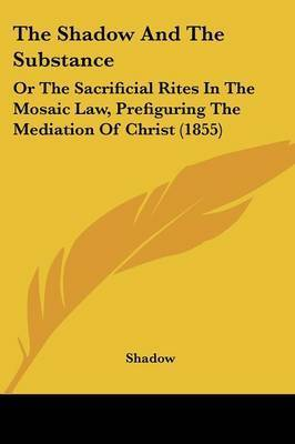 The Shadow And The Substance: Or The Sacrificial Rites In The Mosaic Law, Prefiguring The Mediation Of Christ (1855) by Shadow