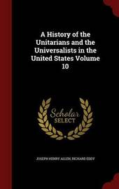 A History of the Unitarians and the Universalists in the United States Volume 10 by Joseph Henry Allen