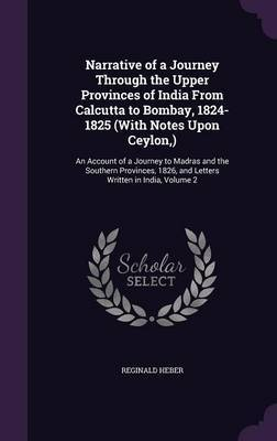 Narrative of a Journey Through the Upper Provinces of India from Calcutta to Bombay, 1824-1825 (with Notes Upon Ceylon, ) by Reginald Heber