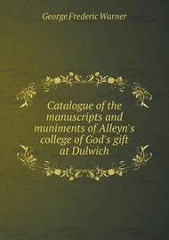 Catalogue of the Manuscripts and Muniments of Alleyn's College of God's Gift at Dulwich by George Frederic Warner