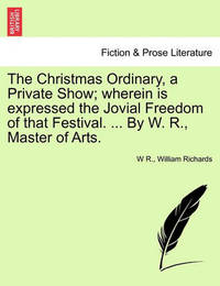 The Christmas Ordinary, a Private Show; Wherein Is Expressed the Jovial Freedom of That Festival. ... by W. R., Master of Arts. by W R