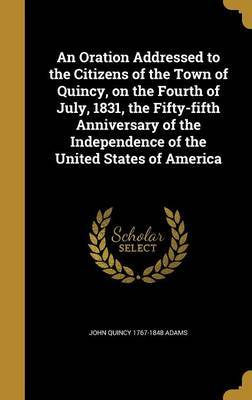 An Oration Addressed to the Citizens of the Town of Quincy, on the Fourth of July, 1831, the Fifty-Fifth Anniversary of the Independence of the United States of America by John Quincy 1767-1848 Adams