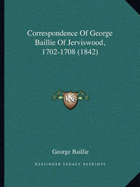 Correspondence of George Baillie of Jerviswood, 1702-1708 (1842) by George Baillie