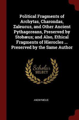 Political Fragments of Archytas, Charondas, Zaleucus, and Other Ancient Pythagoreans, Preserved by Stobaeus; And Also, Ethical Fragments of Hierocles ... Preserved by the Same Author by * Anonymous image