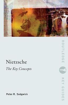 Nietzsche: The Key Concepts by Peter R Sedgwick