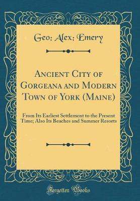 Ancient City of Gorgeana and Modern Town of York (Maine) by Geo Alex Emery