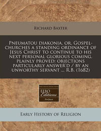 Pneumatou Diakonia, Or, Gospel-Churches a Standing Ordinance of Jesus Christ to Continue to His Next Personal Glorious Coming, Plainly Proved: Objections Particularly Answer'd / By an Unworthy Servant ... R.B. (1682) by Richard Baxter