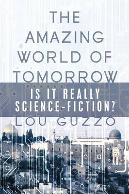 The Amazing World of Tomorrow: Is It Really Science-Fiction? by Lou Guzzo