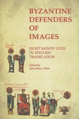 Byzantine Defenders of Images: Eight Saints' Lives in English Translation by Alice-Mary Talbot