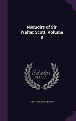 Memoirs of Sir Walter Scott, Volume 8 by John Gibson Lockhart