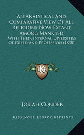 An Analytical and Comparative View of All Religions Now Extant Among Mankind: With Their Internal Diversities of Creed and Profession (1838) by Josiah Conder